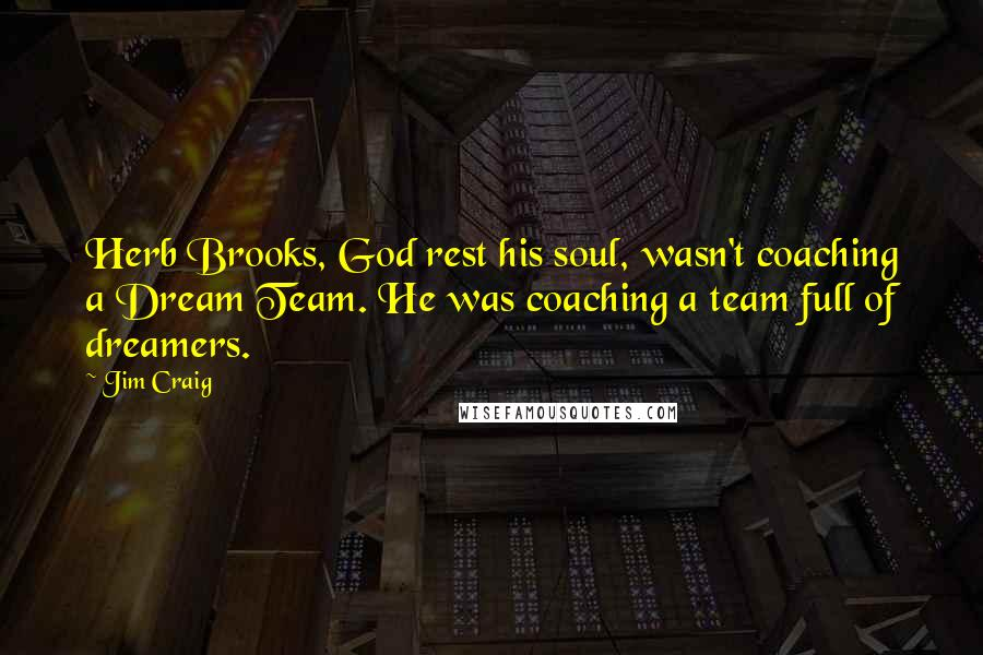 Jim Craig quotes: Herb Brooks, God rest his soul, wasn't coaching a Dream Team. He was coaching a team full of dreamers.