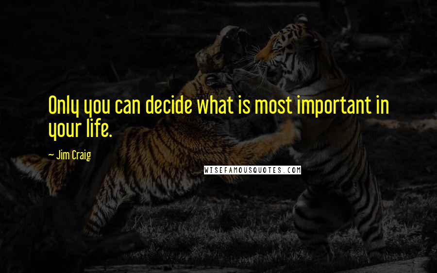 Jim Craig quotes: Only you can decide what is most important in your life.