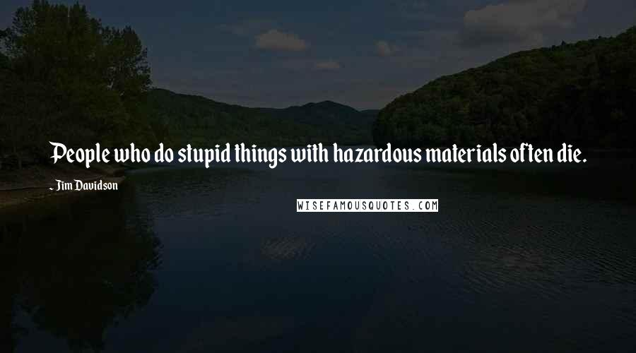 Jim Davidson quotes: People who do stupid things with hazardous materials often die.