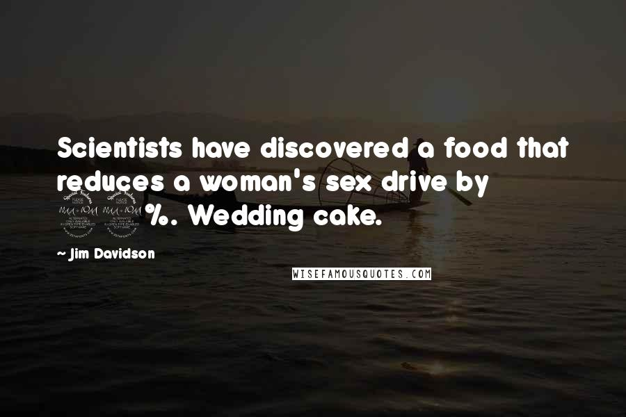 Jim Davidson quotes: Scientists have discovered a food that reduces a woman's sex drive by 99%. Wedding cake.