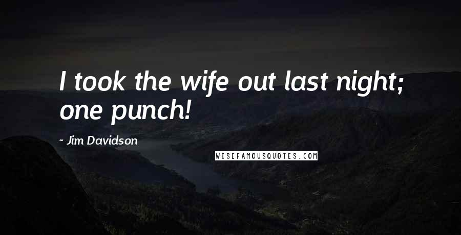 Jim Davidson quotes: I took the wife out last night; one punch!