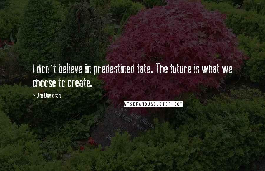 Jim Davidson quotes: I don't believe in predestined fate. The future is what we choose to create.