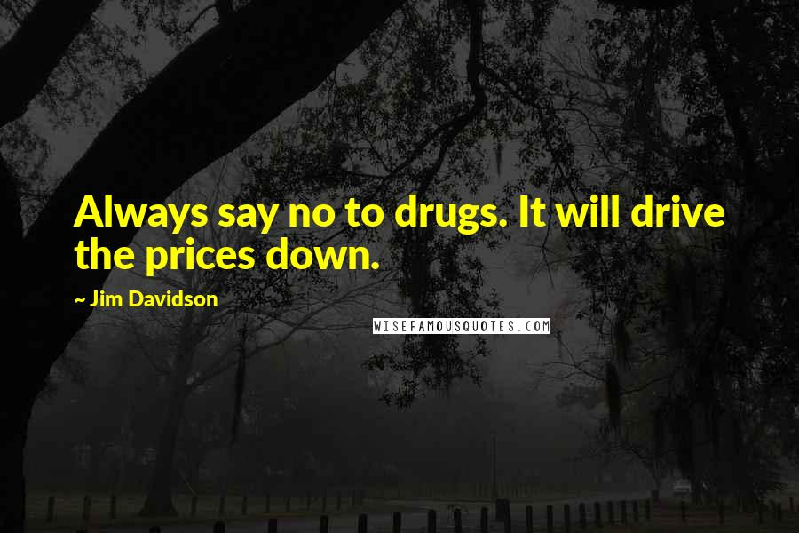 Jim Davidson quotes: Always say no to drugs. It will drive the prices down.