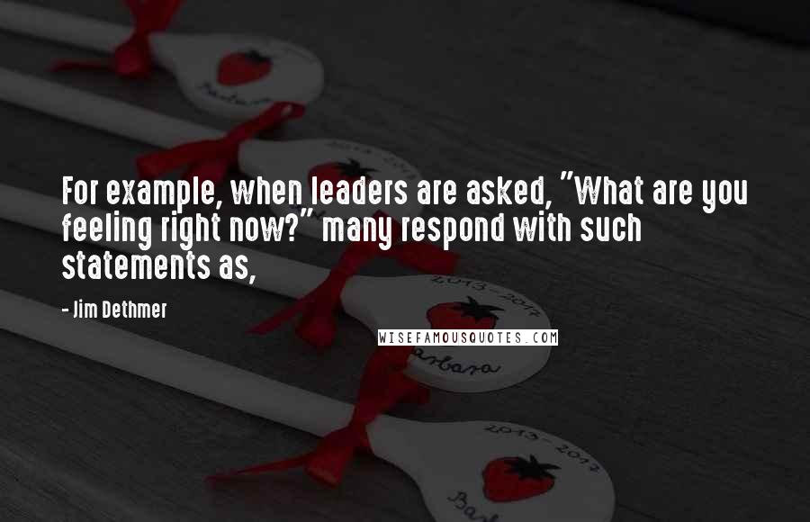 """Jim Dethmer quotes: For example, when leaders are asked, """"What are you feeling right now?"""" many respond with such statements as,"""