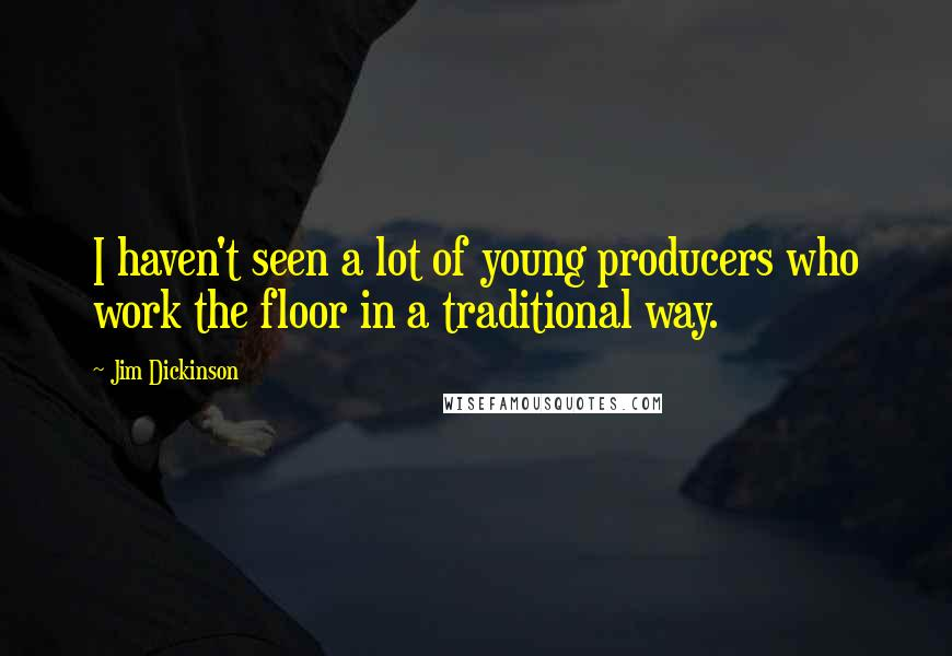 Jim Dickinson quotes: I haven't seen a lot of young producers who work the floor in a traditional way.