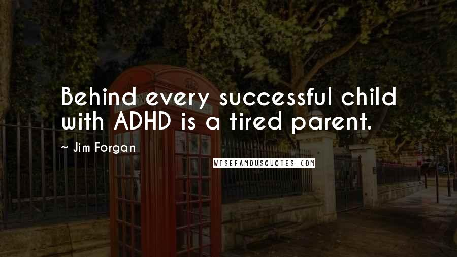 Jim Forgan quotes: Behind every successful child with ADHD is a tired parent.