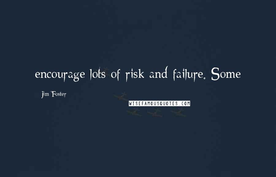 Jim Foster quotes: encourage lots of risk and failure. Some