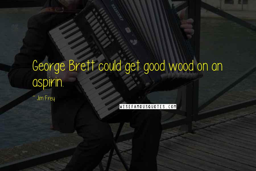 Jim Frey quotes: George Brett could get good wood on an aspirin.