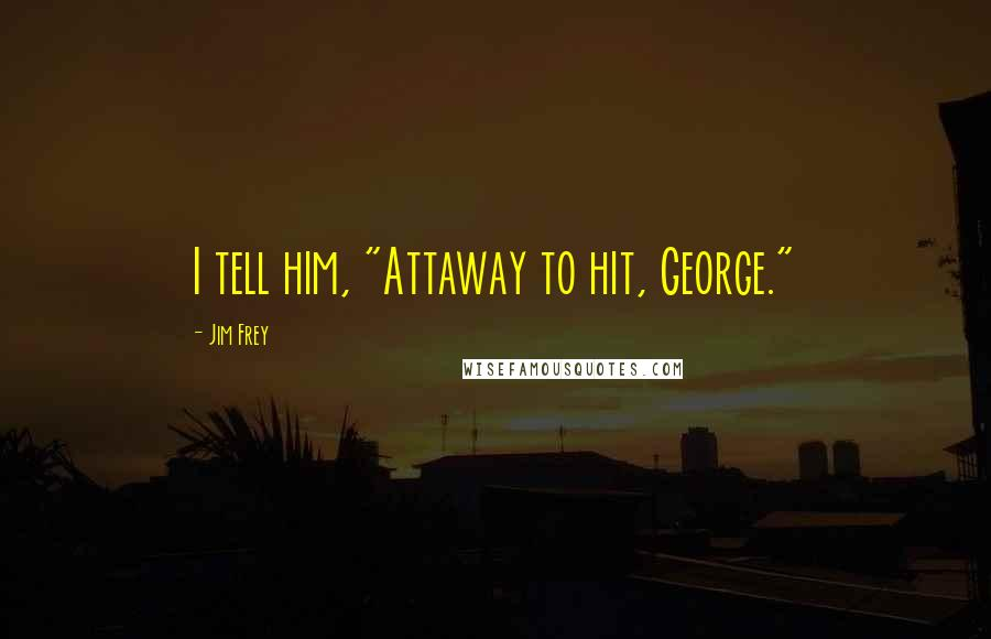 "Jim Frey quotes: I tell him, ""Attaway to hit, George."""