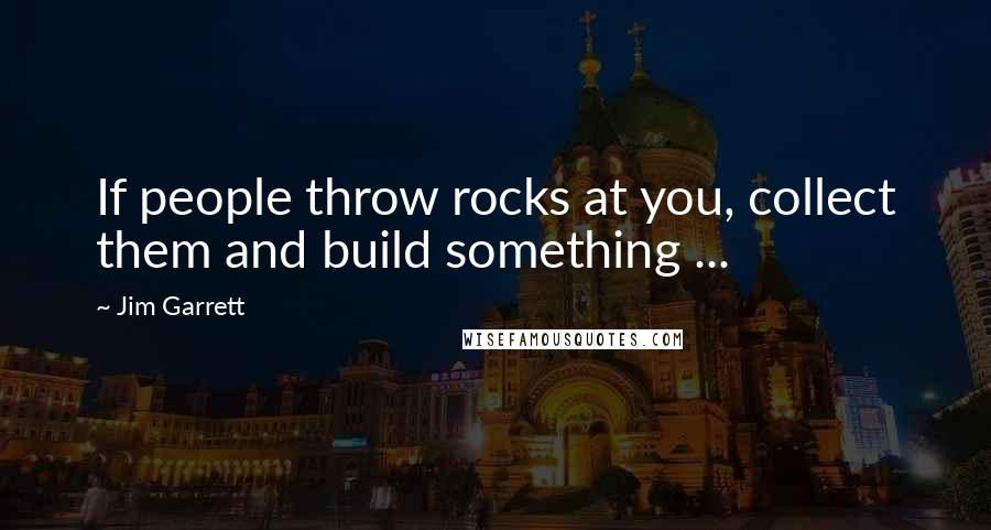 Jim Garrett quotes: If people throw rocks at you, collect them and build something ...