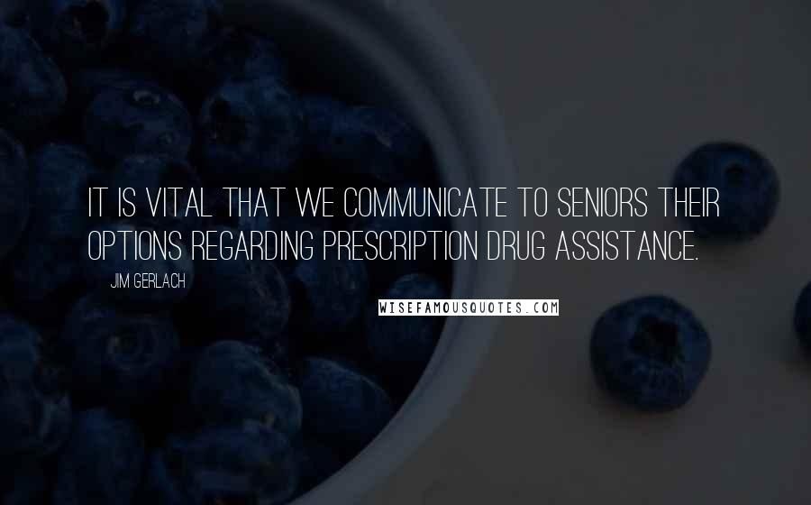 Jim Gerlach quotes: It is vital that we communicate to seniors their options regarding prescription drug assistance.
