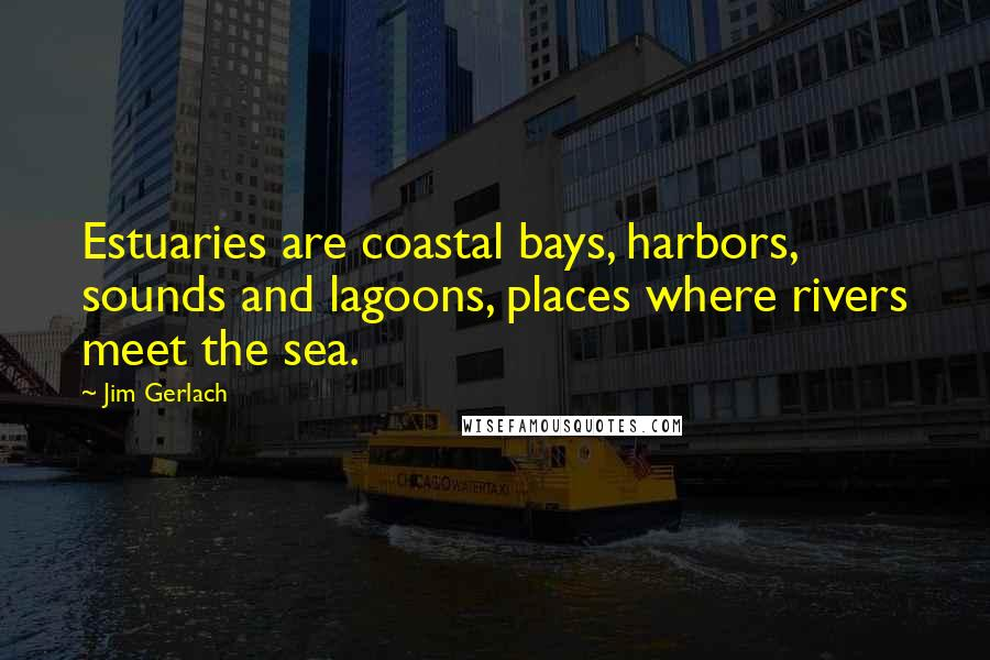 Jim Gerlach quotes: Estuaries are coastal bays, harbors, sounds and lagoons, places where rivers meet the sea.