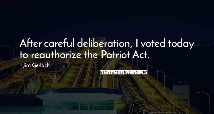 Jim Gerlach quotes: After careful deliberation, I voted today to reauthorize the Patriot Act.