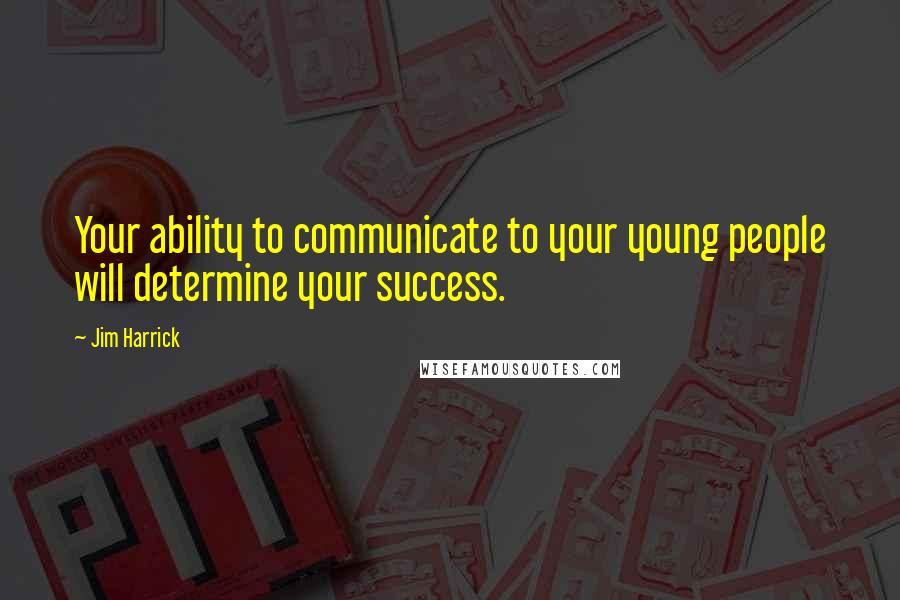 Jim Harrick quotes: Your ability to communicate to your young people will determine your success.
