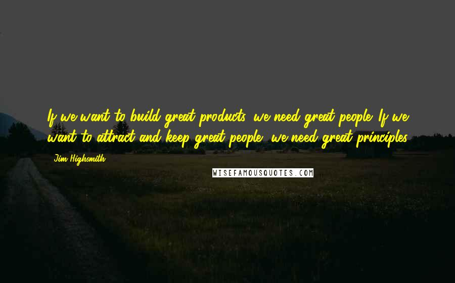 Jim Highsmith quotes: If we want to build great products, we need great people. If we want to attract and keep great people, we need great principles