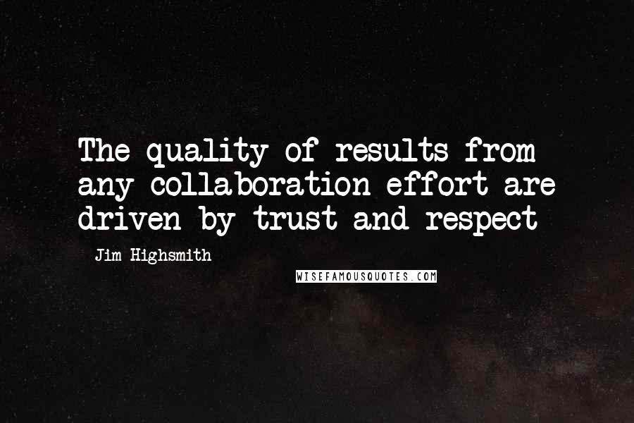 Jim Highsmith quotes: The quality of results from any collaboration effort are driven by trust and respect