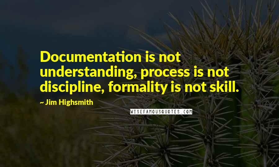 Jim Highsmith quotes: Documentation is not understanding, process is not discipline, formality is not skill.
