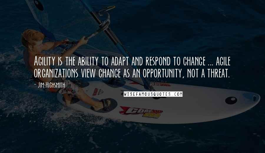 Jim Highsmith quotes: Agility is the ability to adapt and respond to change ... agile organizations view change as an opportunity, not a threat.