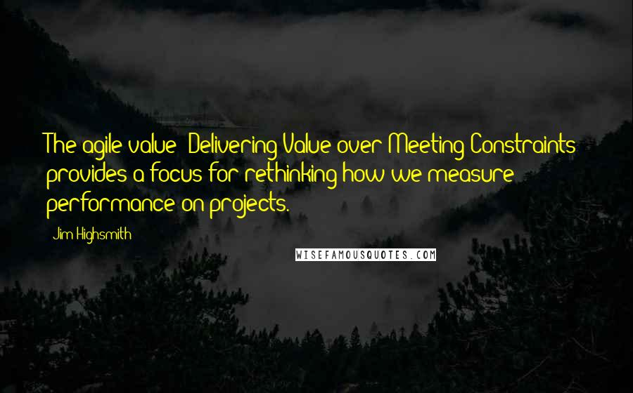 "Jim Highsmith quotes: The agile value ""Delivering Value over Meeting Constraints"" provides a focus for rethinking how we measure performance on projects."