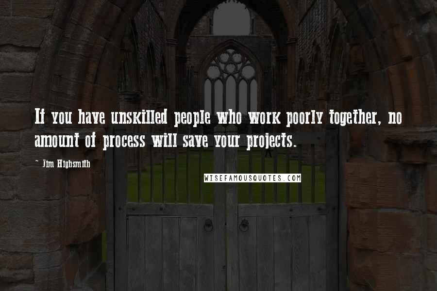 Jim Highsmith quotes: If you have unskilled people who work poorly together, no amount of process will save your projects.
