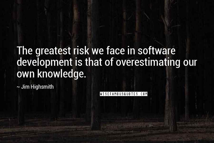 Jim Highsmith quotes: The greatest risk we face in software development is that of overestimating our own knowledge.