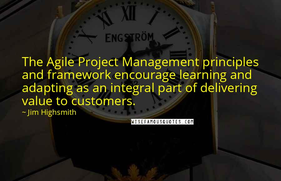 Jim Highsmith quotes: The Agile Project Management principles and framework encourage learning and adapting as an integral part of delivering value to customers.