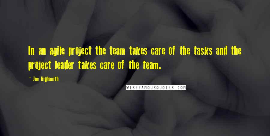 Jim Highsmith quotes: In an agile project the team takes care of the tasks and the project leader takes care of the team.