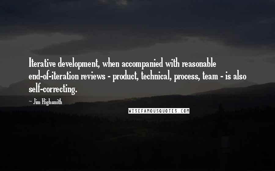 Jim Highsmith quotes: Iterative development, when accompanied with reasonable end-of-iteration reviews - product, technical, process, team - is also self-correcting.