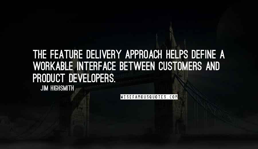Jim Highsmith quotes: The feature delivery approach helps define a workable interface between customers and product developers.