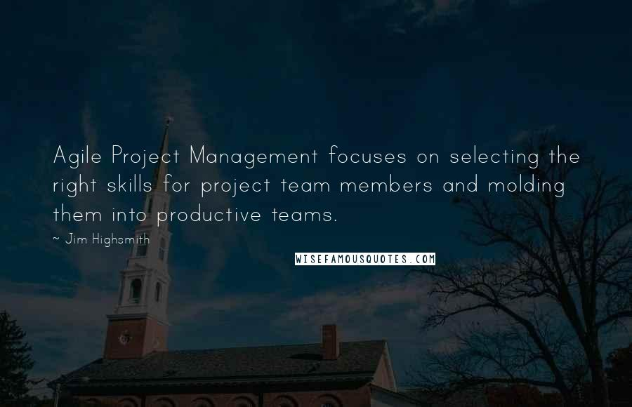 Jim Highsmith quotes: Agile Project Management focuses on selecting the right skills for project team members and molding them into productive teams.