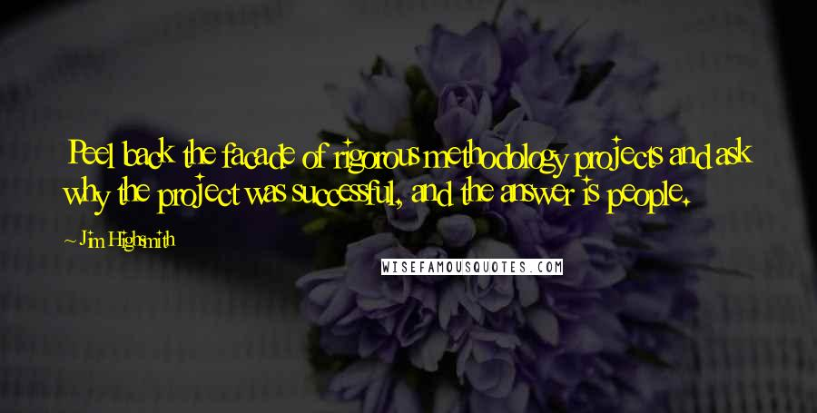 Jim Highsmith quotes: Peel back the facade of rigorous methodology projects and ask why the project was successful, and the answer is people.
