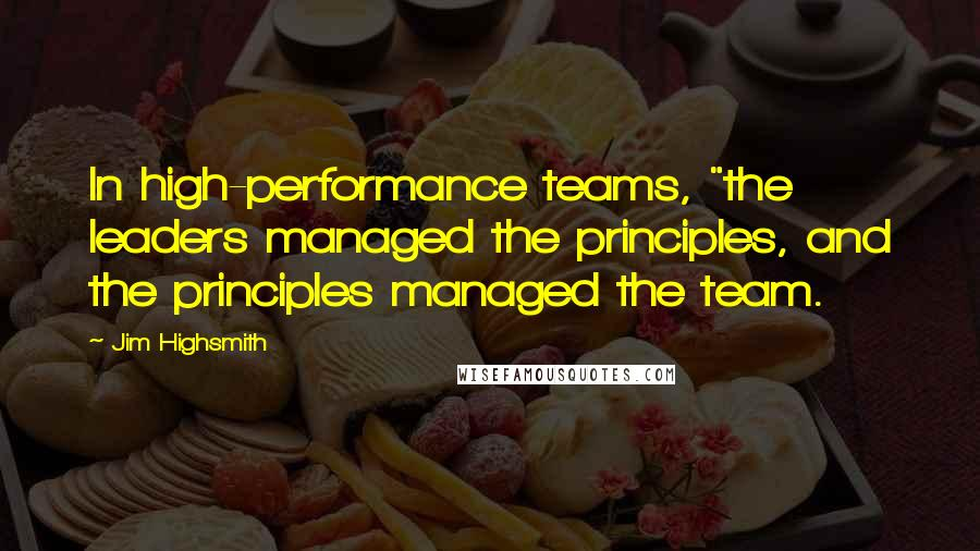 "Jim Highsmith quotes: In high-performance teams, ""the leaders managed the principles, and the principles managed the team."
