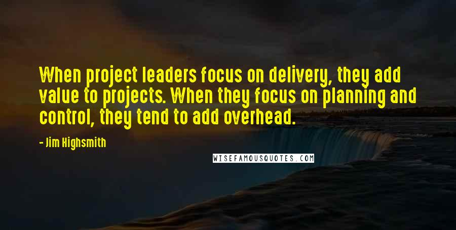 Jim Highsmith quotes: When project leaders focus on delivery, they add value to projects. When they focus on planning and control, they tend to add overhead.