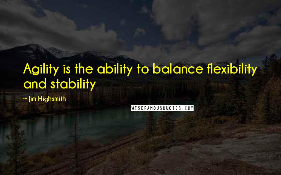 Jim Highsmith quotes: Agility is the ability to balance flexibility and stability