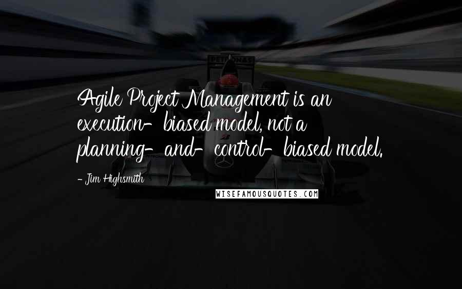 Jim Highsmith quotes: Agile Project Management is an execution-biased model, not a planning-and-control-biased model.