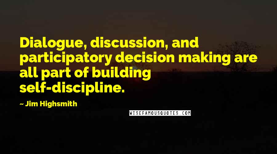Jim Highsmith quotes: Dialogue, discussion, and participatory decision making are all part of building self-discipline.