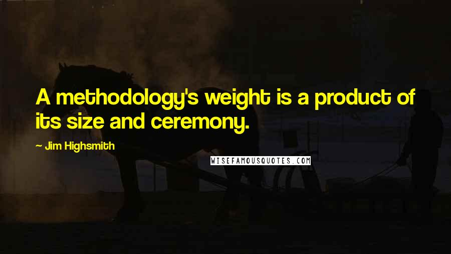 Jim Highsmith quotes: A methodology's weight is a product of its size and ceremony.