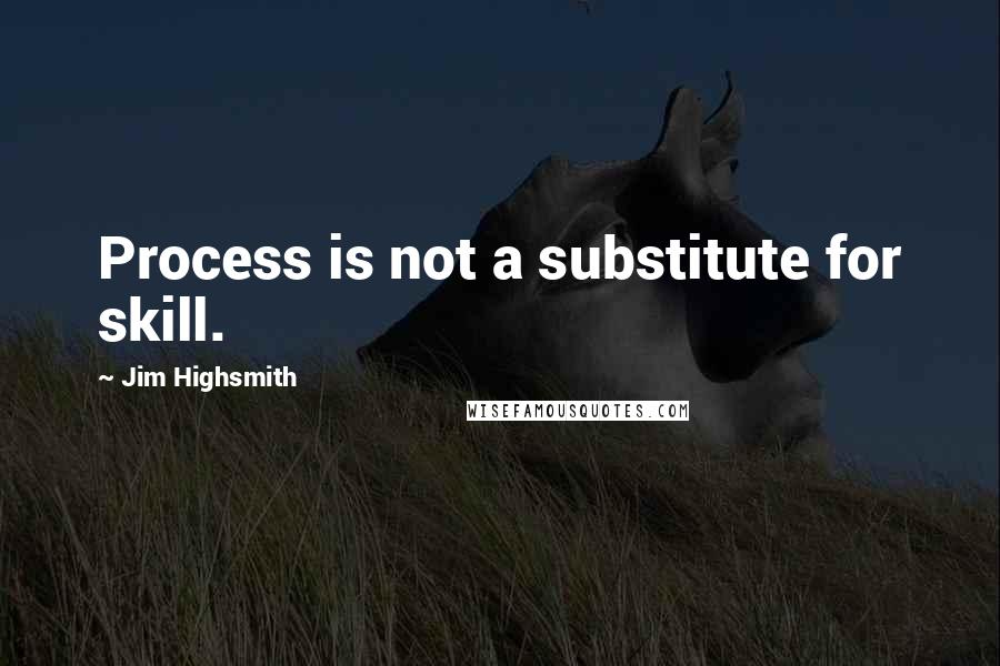 Jim Highsmith quotes: Process is not a substitute for skill.
