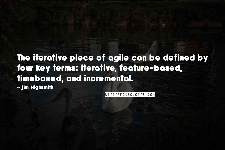 Jim Highsmith quotes: The iterative piece of agile can be defined by four key terms: iterative, feature-based, timeboxed, and incremental.