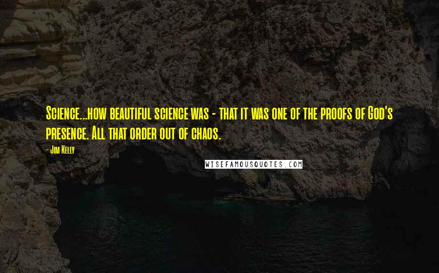 Jim Kelly quotes: Science...how beautiful science was - that it was one of the proofs of God's presence. All that order out of chaos.