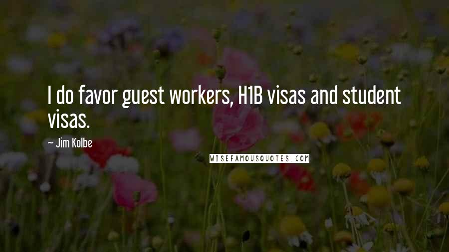 Jim Kolbe quotes: I do favor guest workers, H1B visas and student visas.