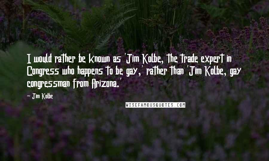 Jim Kolbe quotes: I would rather be known as 'Jim Kolbe, the trade expert in Congress who happens to be gay,' rather than 'Jim Kolbe, gay congressman from Arizona.'