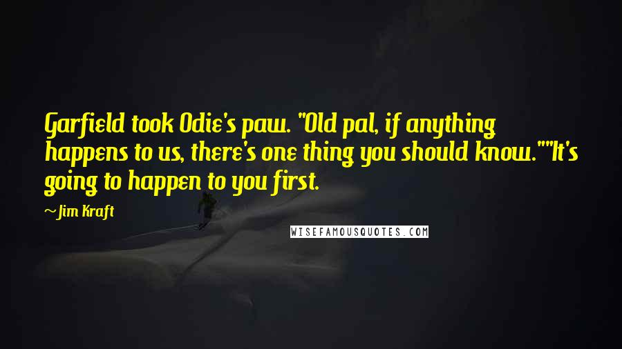 "Jim Kraft quotes: Garfield took Odie's paw. ""Old pal, if anything happens to us, there's one thing you should know.""""It's going to happen to you first."