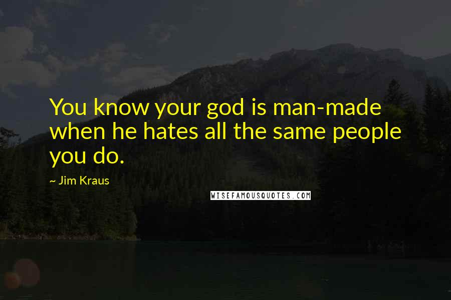 Jim Kraus quotes: You know your god is man-made when he hates all the same people you do.