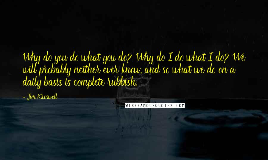 Jim Kroswell quotes: Why do you do what you do? Why do I do what I do? We will probably neither ever know, and so what we do on a daily basis is