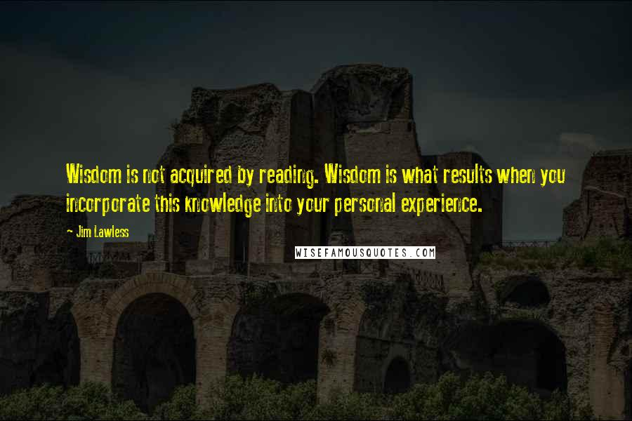Jim Lawless quotes: Wisdom is not acquired by reading. Wisdom is what results when you incorporate this knowledge into your personal experience.