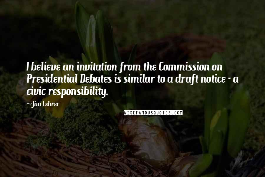 Jim Lehrer quotes: I believe an invitation from the Commission on Presidential Debates is similar to a draft notice - a civic responsibility.