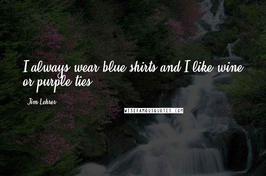 Jim Lehrer quotes: I always wear blue shirts and I like wine or purple ties.