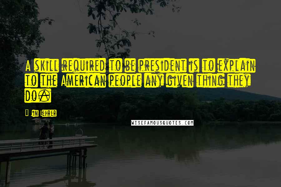 Jim Lehrer quotes: A skill required to be president is to explain to the American people any given thing they do.