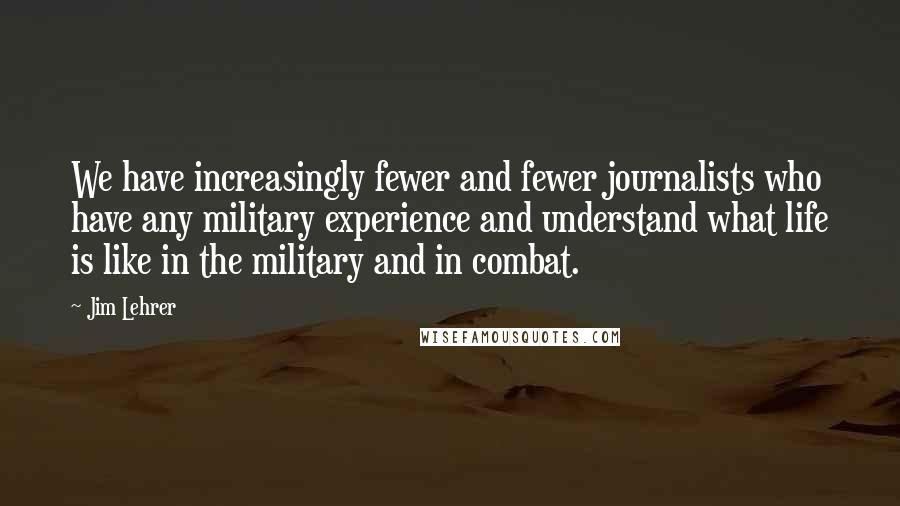 Jim Lehrer quotes: We have increasingly fewer and fewer journalists who have any military experience and understand what life is like in the military and in combat.